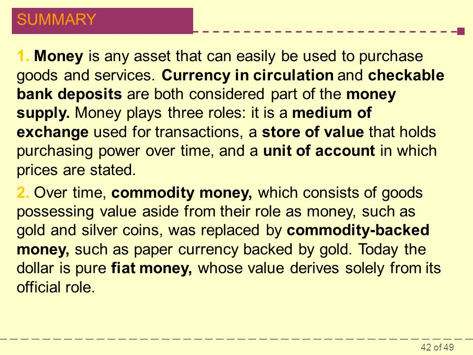1. Money is any asset that can easily be used to purchase goods and services. Currency in circulation and checkable bank deposits are both considered part of the money supply. Money plays three roles: it is a medium of exchange used for transactions, a store of value that holds purchasing power over time, and a unit of account in which prices are stated.