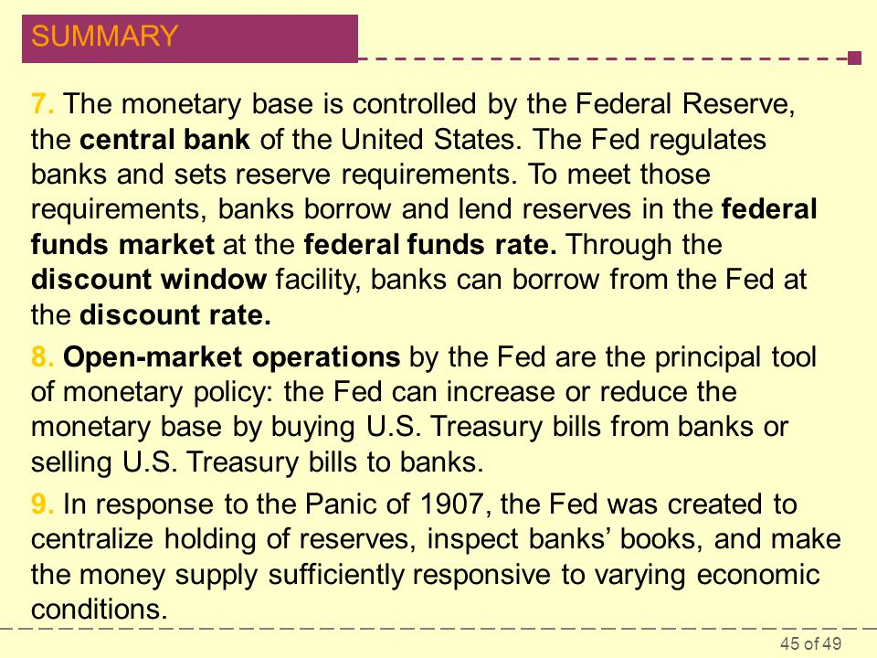 7. The monetary base is controlled by the Federal Reserve, the central bank of the United States. The Fed regulates banks and sets reserve requirements. To meet those requirements, banks borrow and lend reserves in the federal funds market at the federal funds rate. Through the discount window facility, banks can borrow from the Fed at the discount rate.