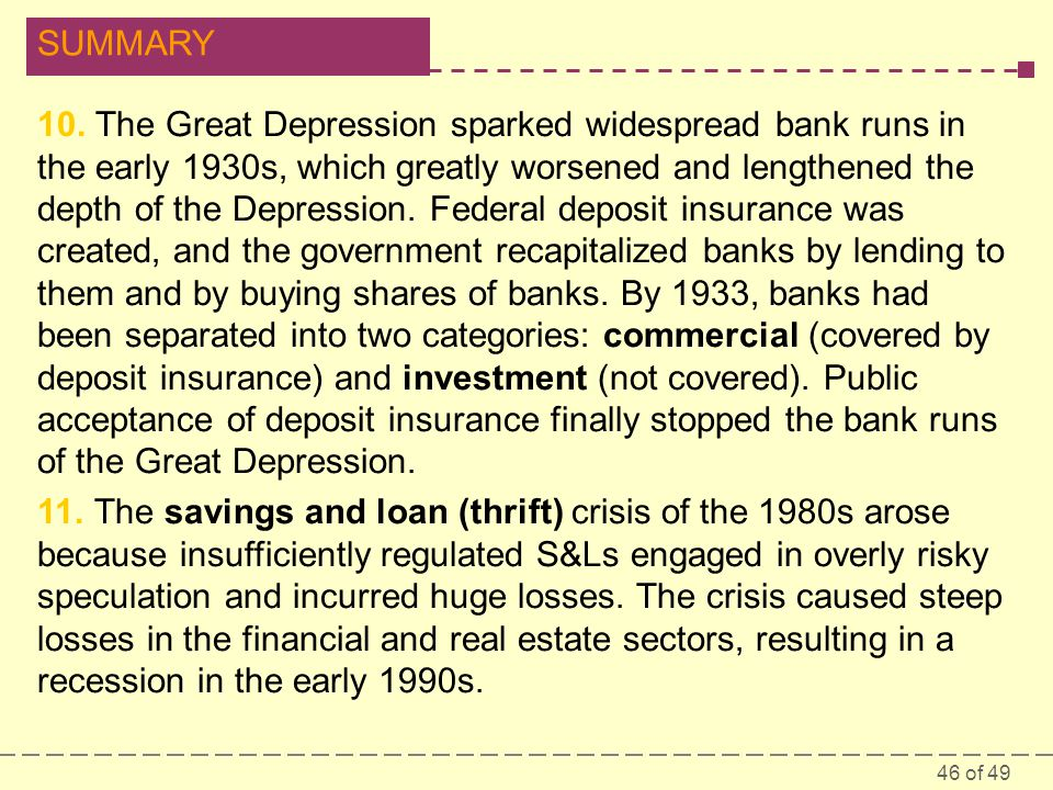 10. The Great Depression sparked widespread bank runs in the early 1930s, which greatly worsened and lengthened the depth of the Depression. Federal deposit insurance was created, and the government recapitalized banks by lending to them and by buying shares of banks. By 1933, banks had been separated into two categories: commercial (covered by deposit insurance) and investment (not covered). Public acceptance of deposit insurance finally stopped the bank runs of the Great Depression.