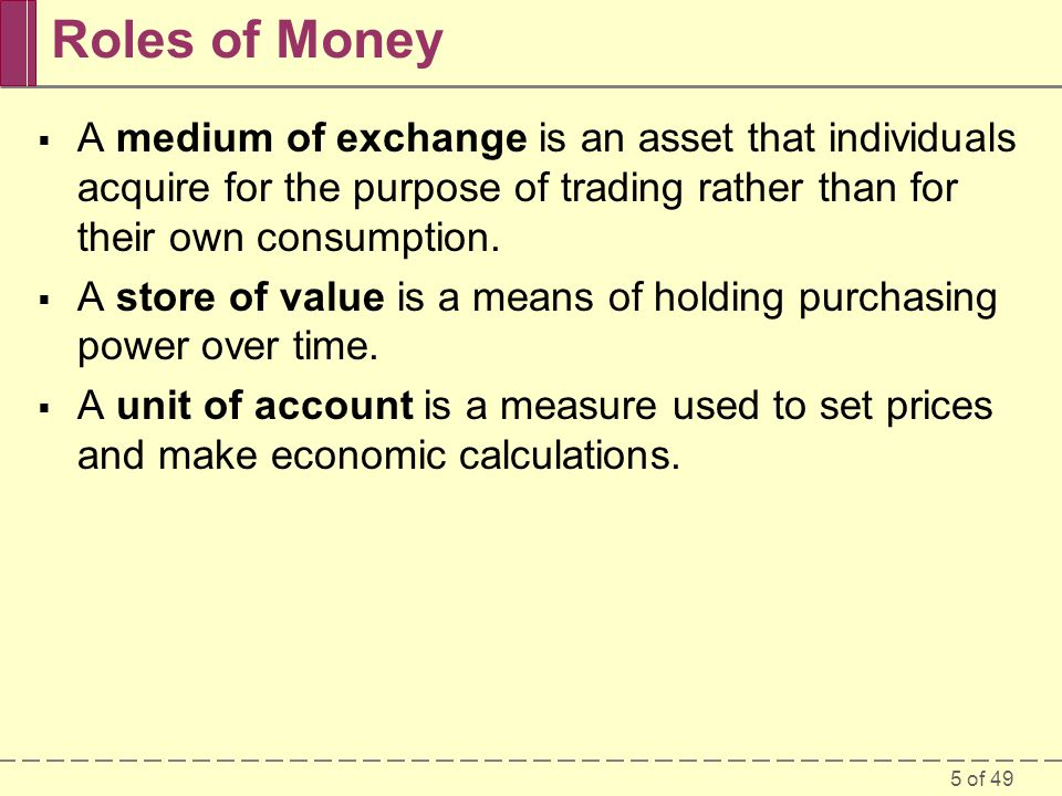 Roles of Money A medium of exchange is an asset that individuals acquire for the purpose of trading rather than for their own consumption.