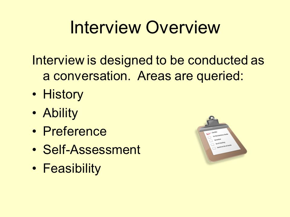 Interview Overview Interview is designed to be conducted as a conversation. Areas are queried: History.