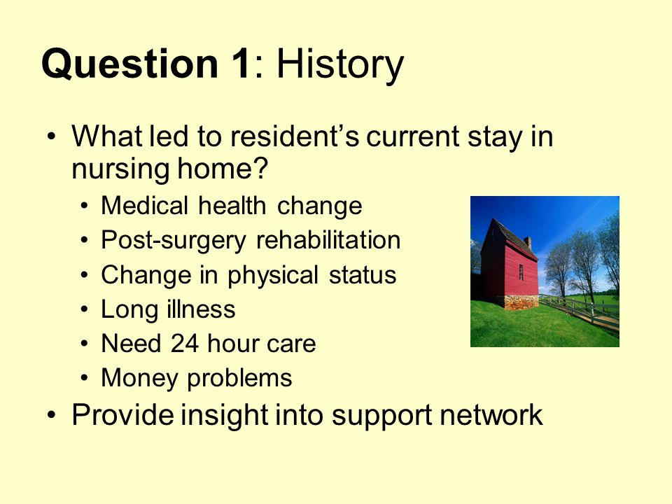 Question 1: History What led to resident's current stay in nursing home Medical health change. Post-surgery rehabilitation.