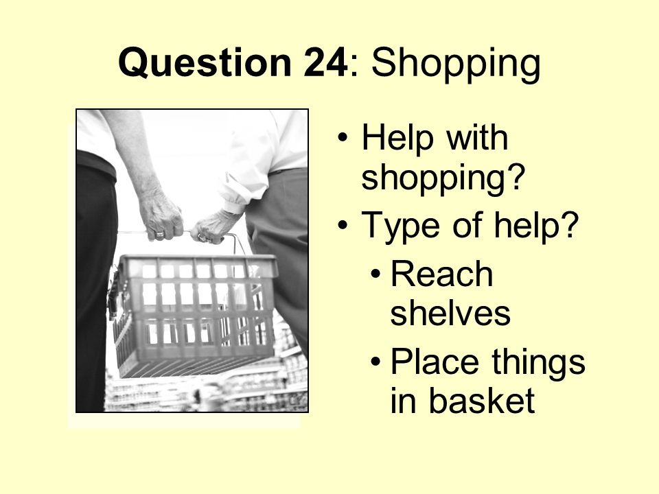 Question 24: Shopping Help with shopping Type of help Reach shelves