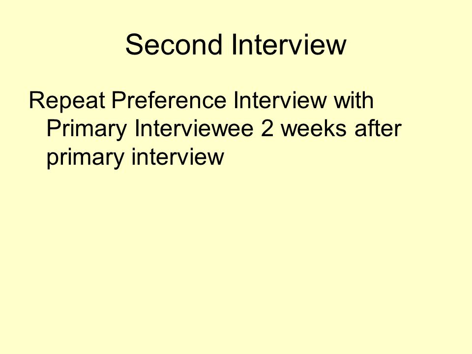 Second Interview Repeat Preference Interview with Primary Interviewee 2 weeks after primary interview.