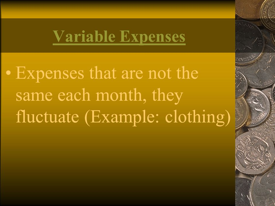 Variable Expenses Expenses that are not the same each month, they fluctuate (Example: clothing)