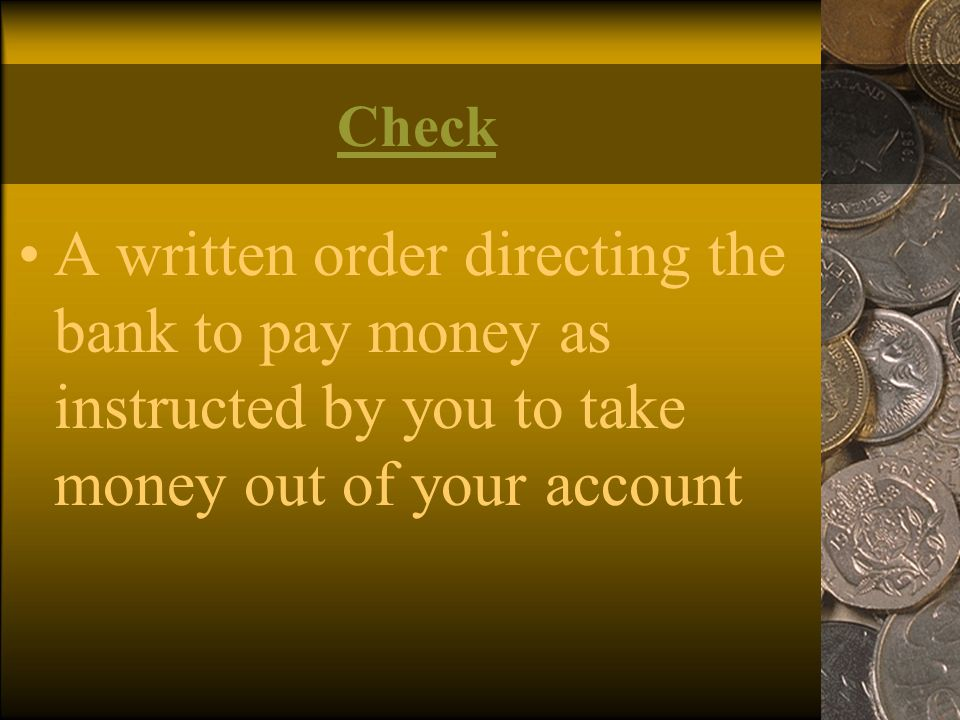 Check A written order directing the bank to pay money as instructed by you to take money out of your account.