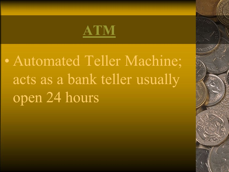 Automated Teller Machine; acts as a bank teller usually open 24 hours