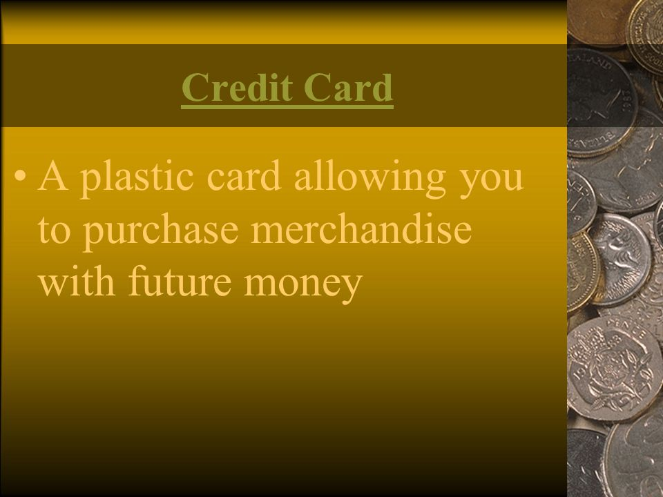 A plastic card allowing you to purchase merchandise with future money