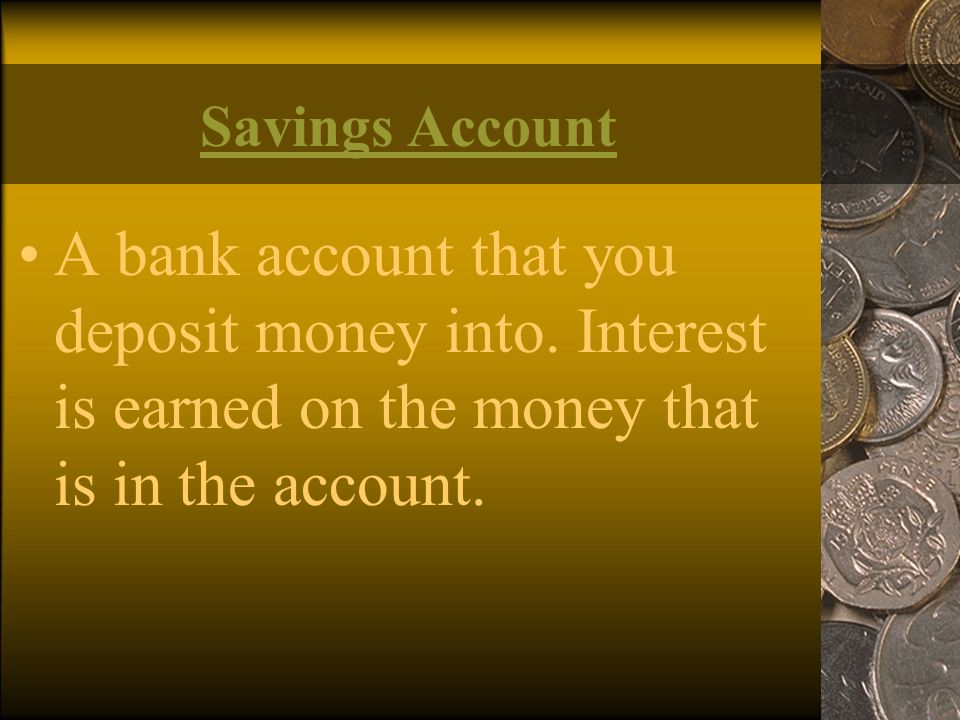 Savings Account A bank account that you deposit money into.