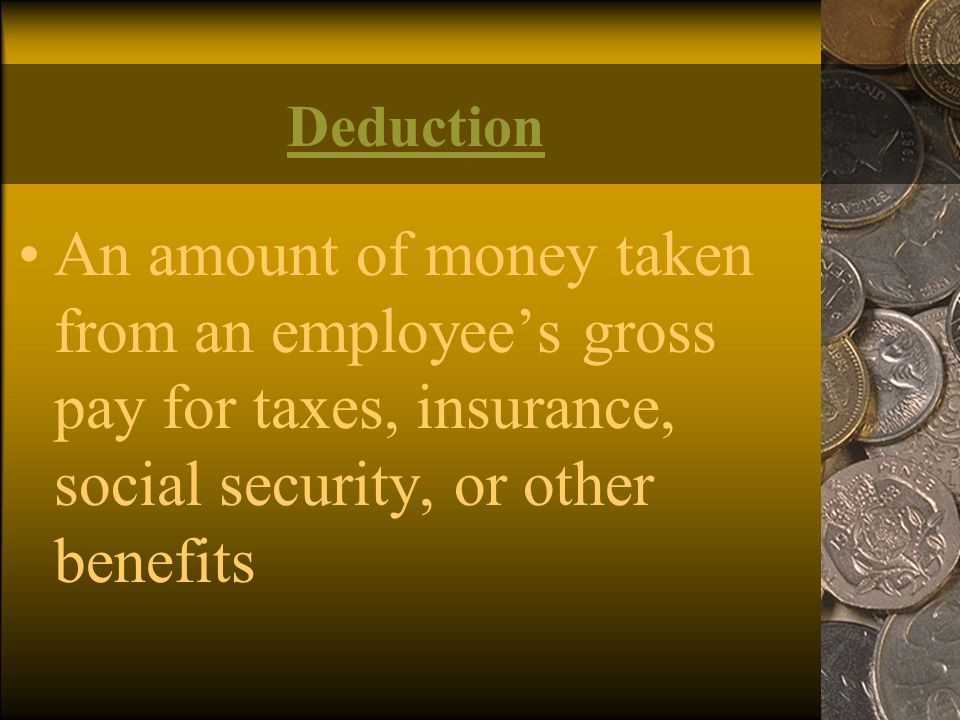 Deduction An amount of money taken from an employee's gross pay for taxes, insurance, social security, or other benefits.