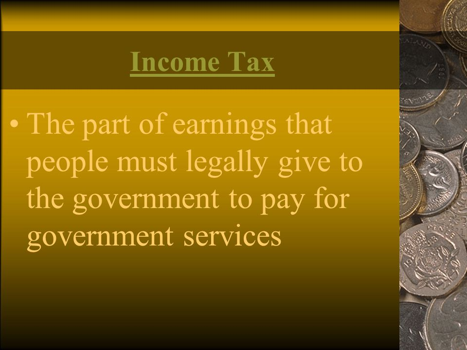 Income Tax The part of earnings that people must legally give to the government to pay for government services.