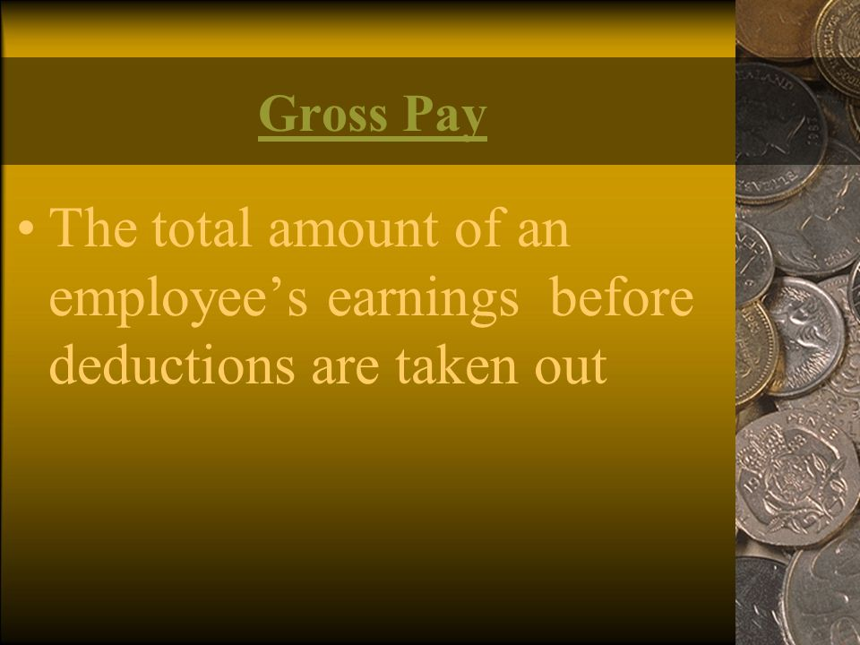 Gross Pay The total amount of an employee's earnings before deductions are taken out