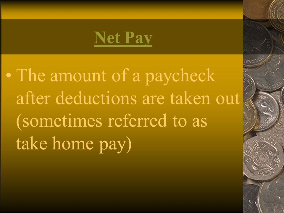 Net Pay The amount of a paycheck after deductions are taken out (sometimes referred to as take home pay)