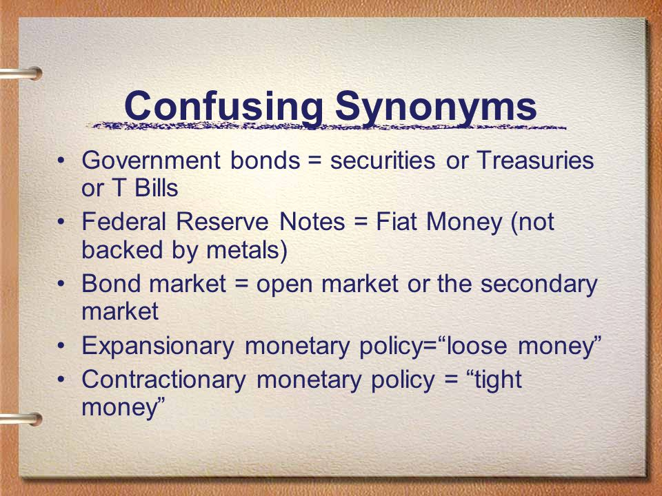 Confusing Synonyms Government bonds = securities or Treasuries or T Bills. Federal Reserve Notes = Fiat Money (not backed by metals)