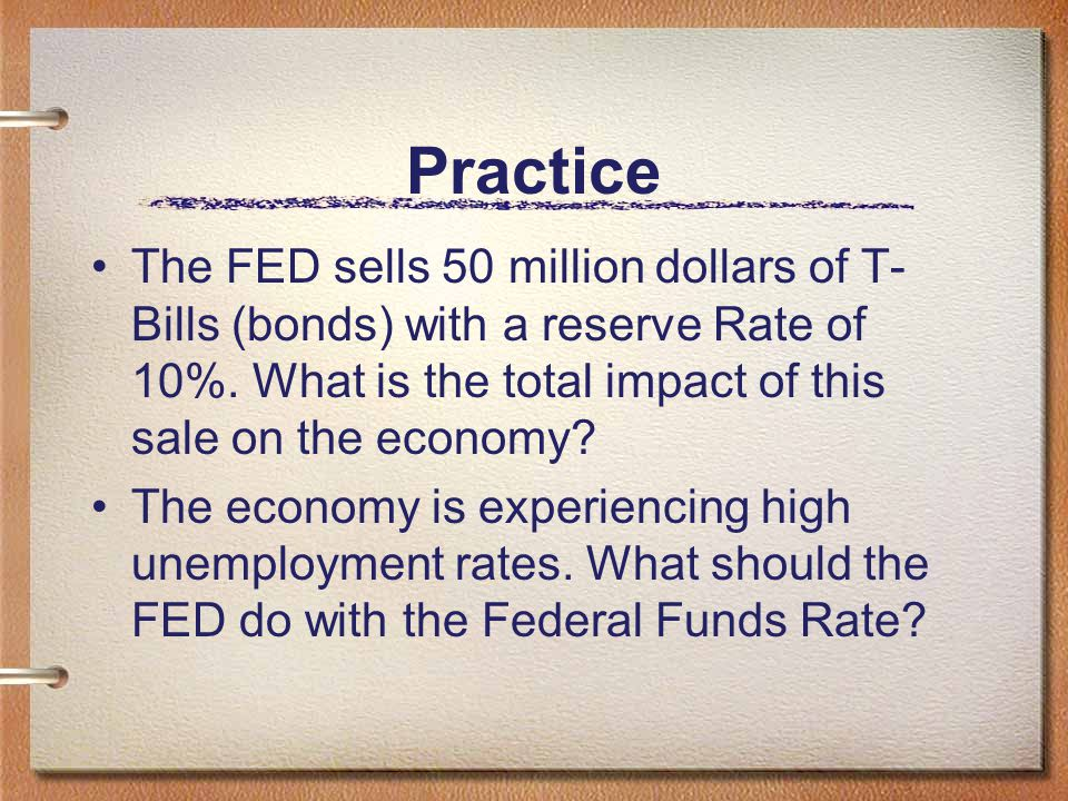 Practice The FED sells 50 million dollars of T-Bills (bonds) with a reserve Rate of 10%. What is the total impact of this sale on the economy
