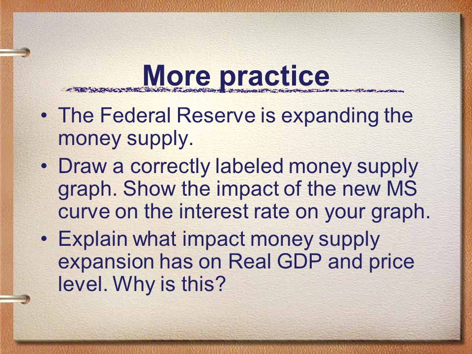 More practice The Federal Reserve is expanding the money supply.