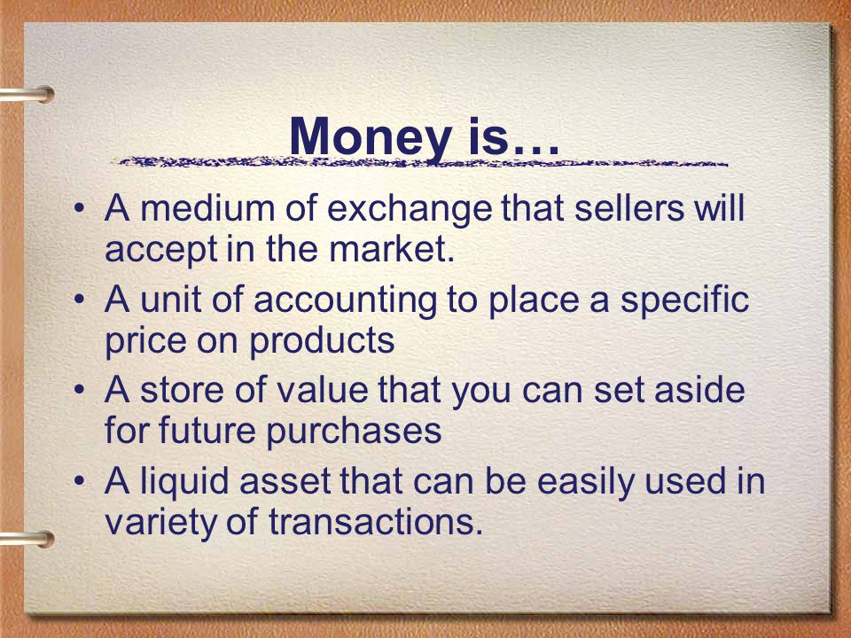 Money is… A medium of exchange that sellers will accept in the market.