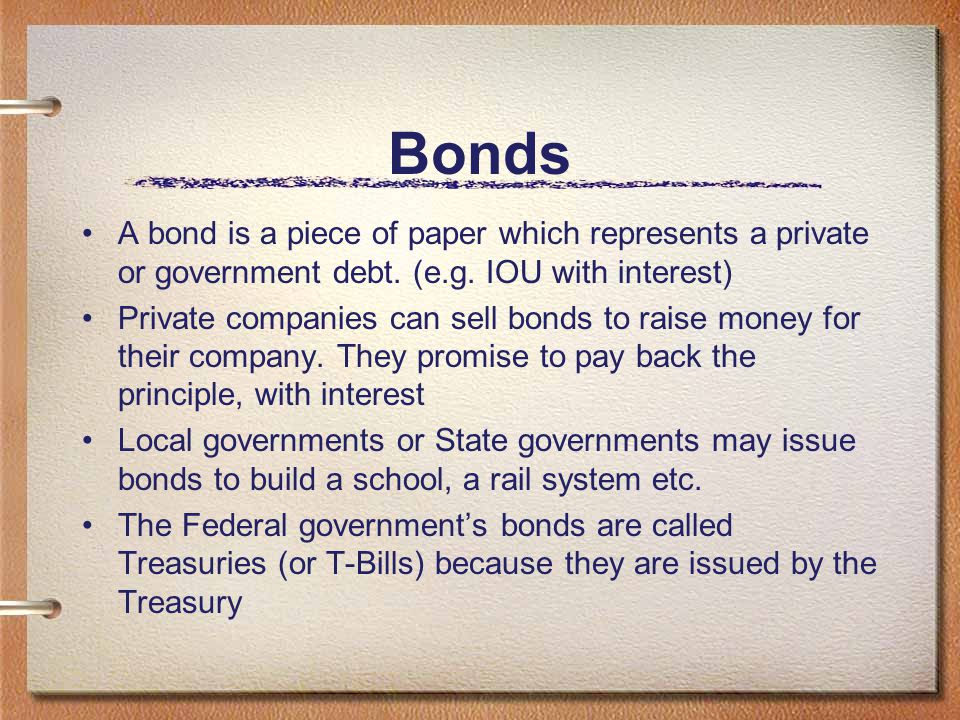 Bonds A bond is a piece of paper which represents a private or government debt. (e.g. IOU with interest)