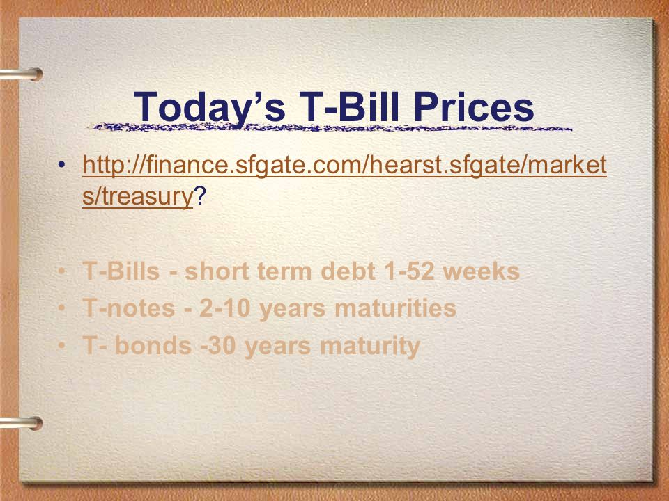 Today's T-Bill Prices http://finance.sfgate.com/hearst.sfgate/markets/treasury T-Bills - short term debt 1-52 weeks.