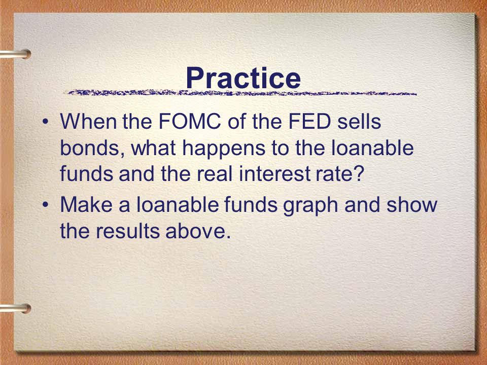 Practice When the FOMC of the FED sells bonds, what happens to the loanable funds and the real interest rate