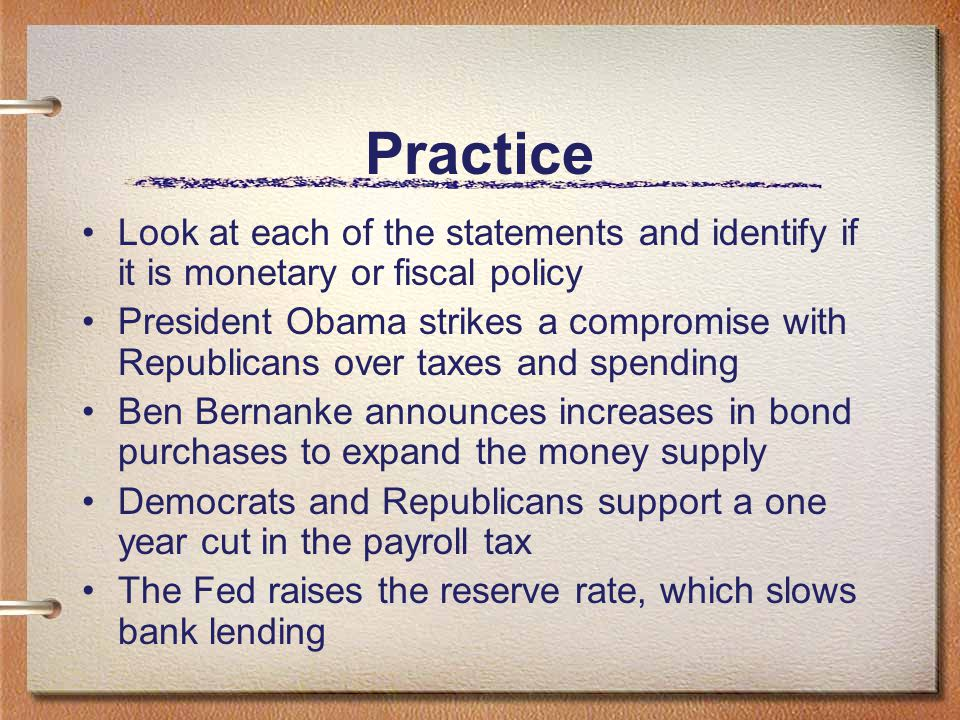 Practice Look at each of the statements and identify if it is monetary or fiscal policy.