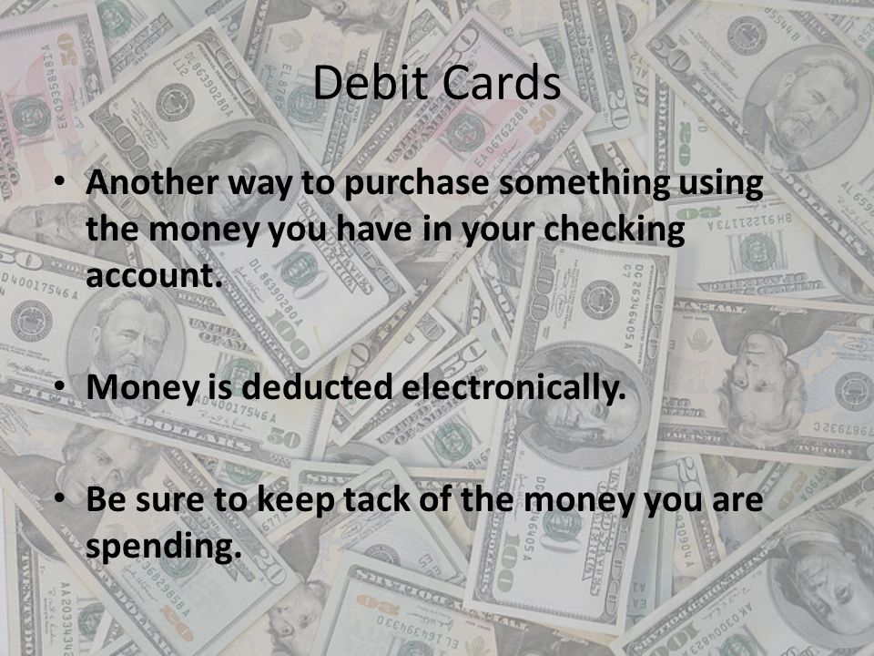 Debit Cards Another way to purchase something using the money you have in your checking account. Money is deducted electronically.
