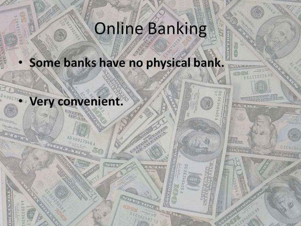 Online Banking Some banks have no physical bank. Very convenient.