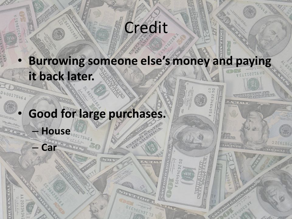 Credit Burrowing someone else's money and paying it back later.