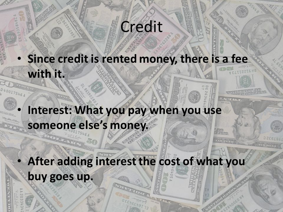 Credit Since credit is rented money, there is a fee with it.