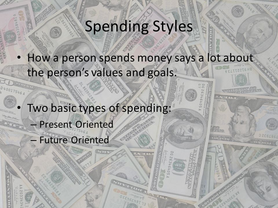 Spending Styles How a person spends money says a lot about the person's values and goals. Two basic types of spending: