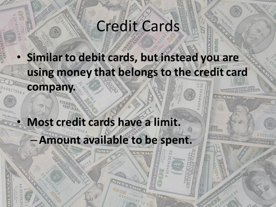 Credit Cards Similar to debit cards, but instead you are using money that belongs to the credit card company.