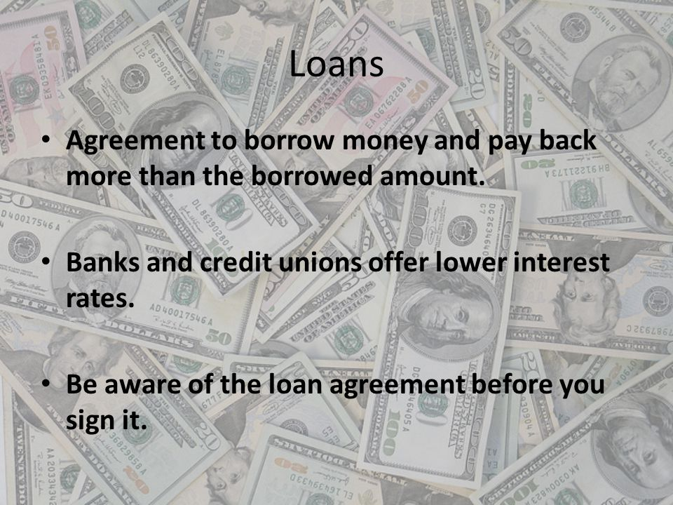 Loans Agreement to borrow money and pay back more than the borrowed amount. Banks and credit unions offer lower interest rates.