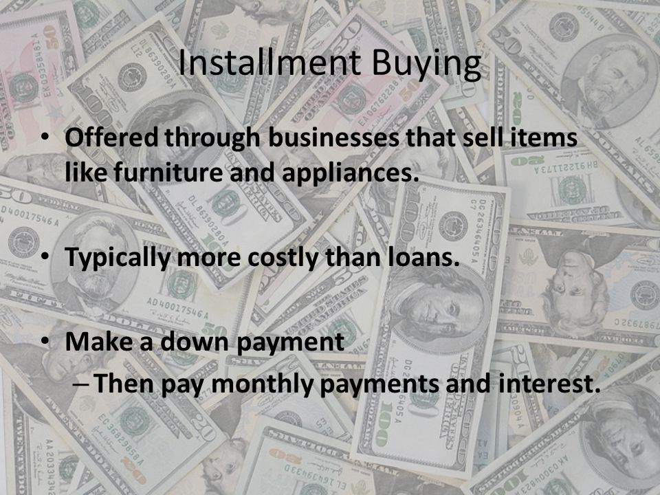 Installment Buying Offered through businesses that sell items like furniture and appliances. Typically more costly than loans.