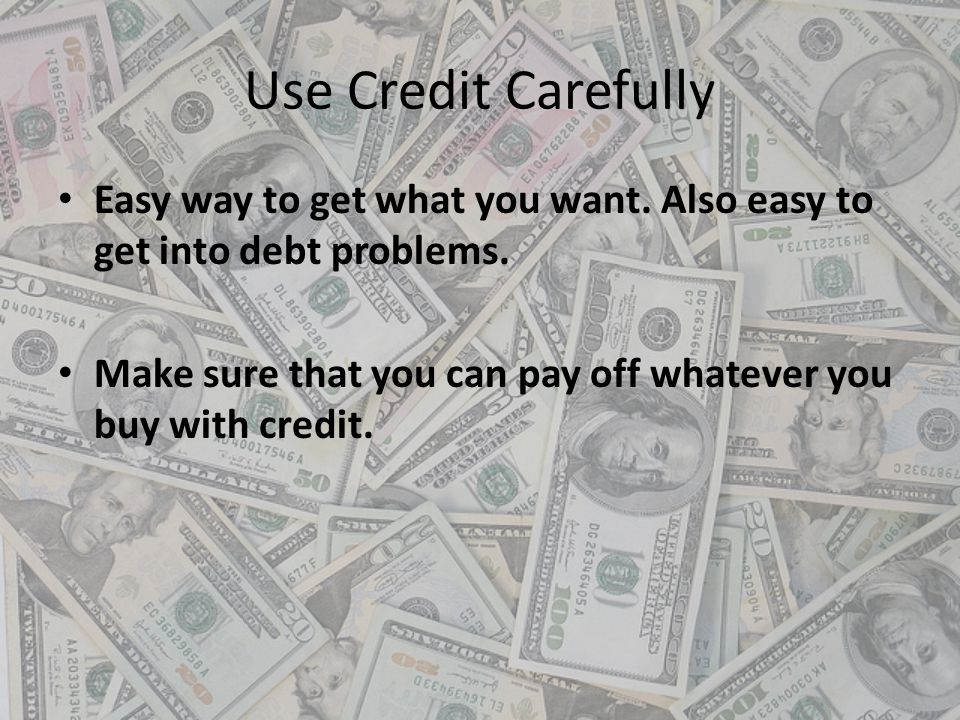 Use Credit Carefully Easy way to get what you want. Also easy to get into debt problems.