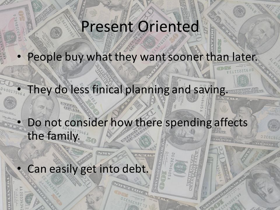Present Oriented People buy what they want sooner than later.