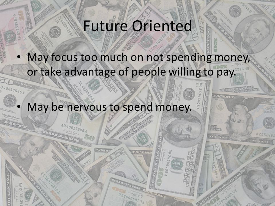 Future Oriented May focus too much on not spending money, or take advantage of people willing to pay.