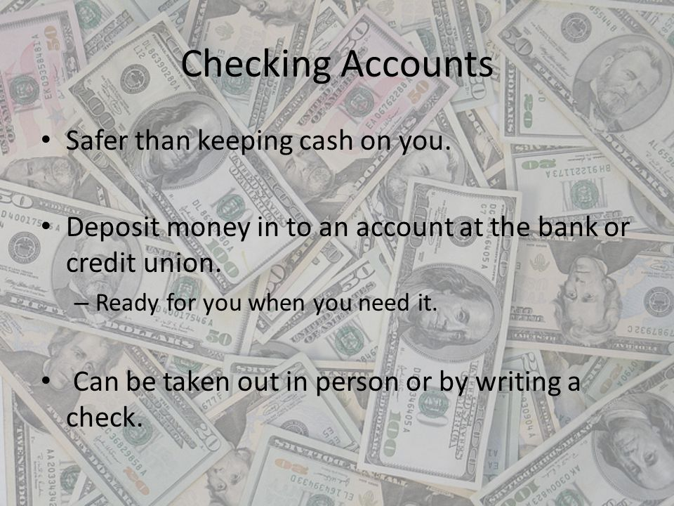 Checking Accounts Safer than keeping cash on you.