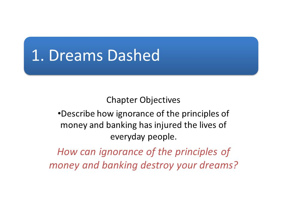 1. Dreams Dashed Chapter Objectives. Describe how ignorance of the principles of money and banking has injured the lives of everyday people.
