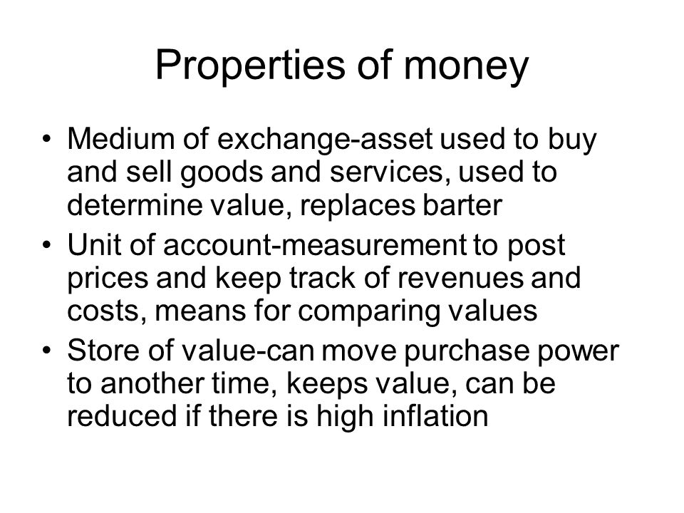 Properties of money Medium of exchange-asset used to buy and sell goods and services, used to determine value, replaces barter.