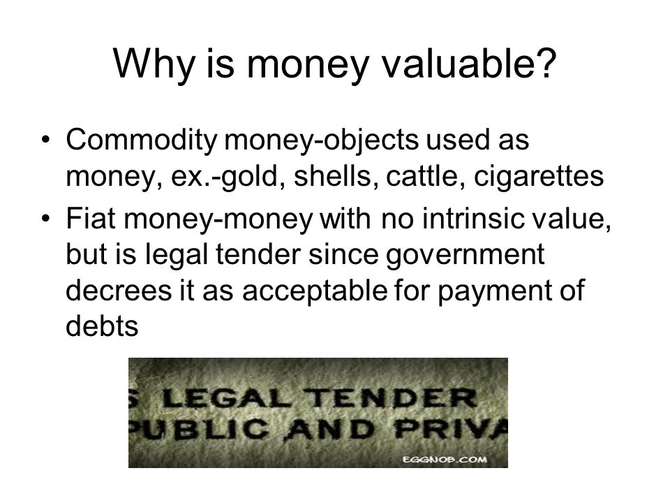 Why is money valuable Commodity money-objects used as money, ex.-gold, shells, cattle, cigarettes.