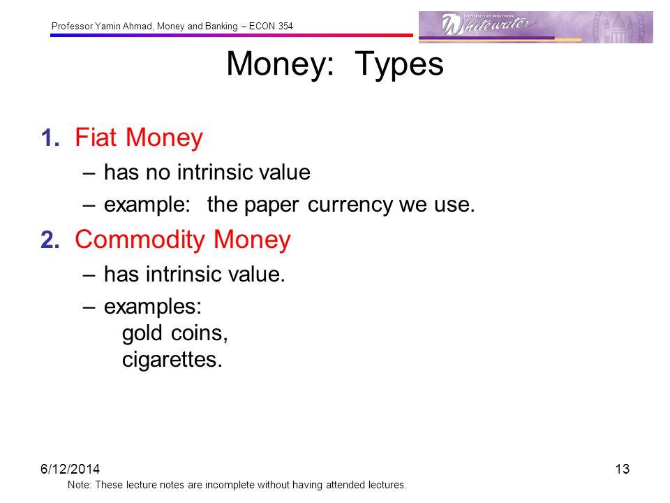 Money: Types 1. Fiat Money 2. Commodity Money has no intrinsic value