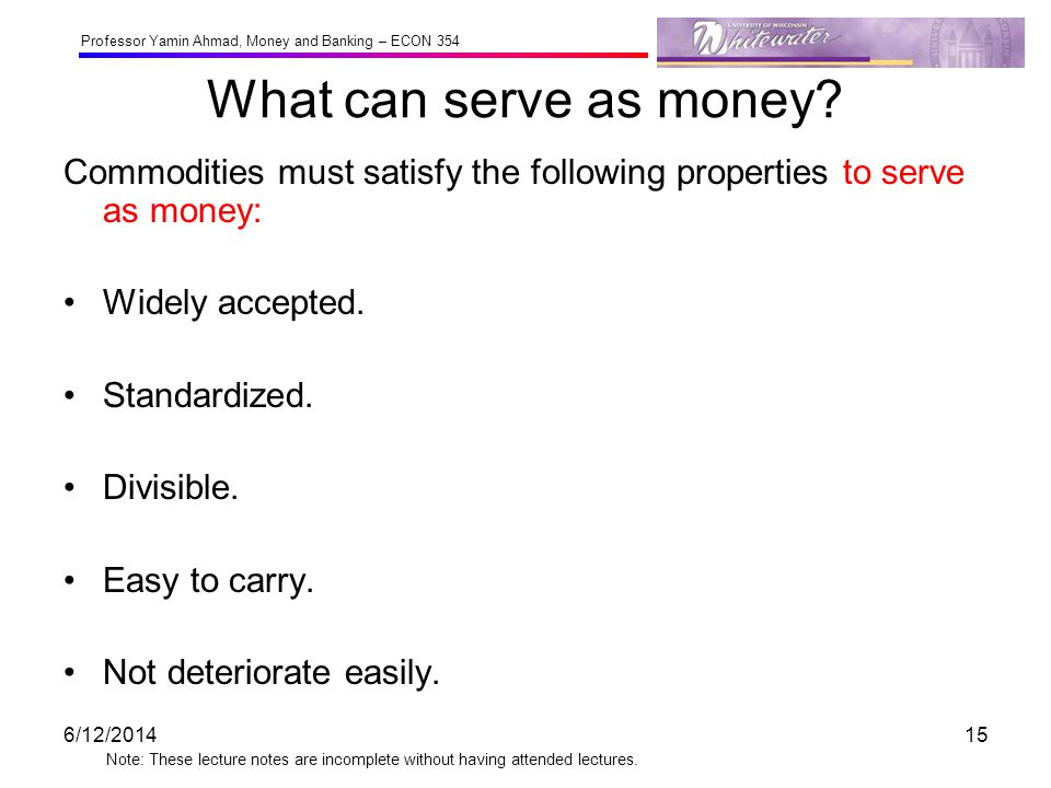 What can serve as money Commodities must satisfy the following properties to serve as money: Widely accepted.