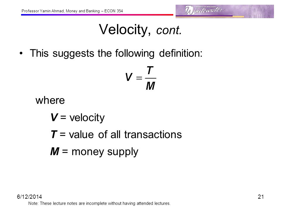 Velocity, cont. where V = velocity T = value of all transactions