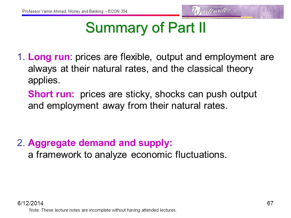 Summary of Part II 1. Long run: prices are flexible, output and employment are always at their natural rates, and the classical theory applies.