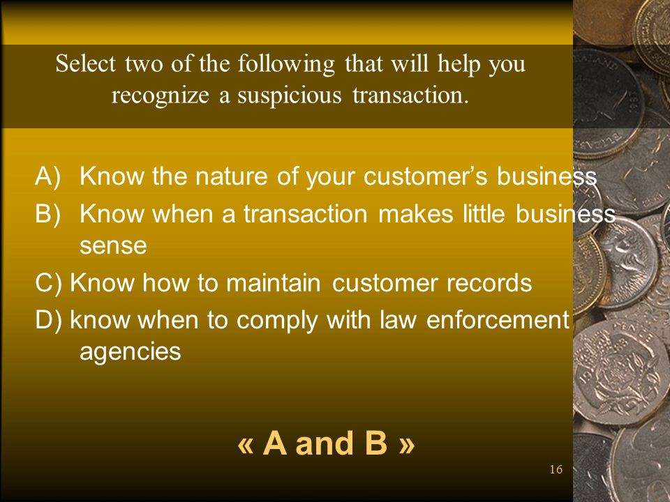 Select two of the following that will help you recognize a suspicious transaction.