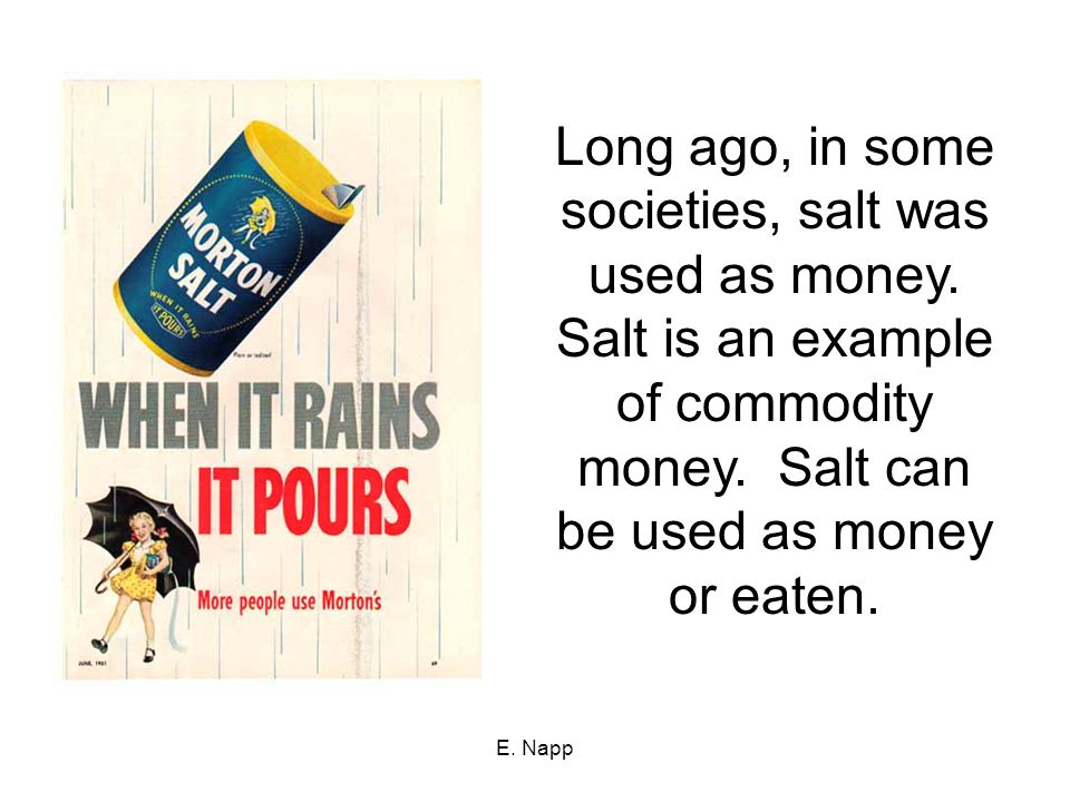 Long ago, in some societies, salt was used as money.