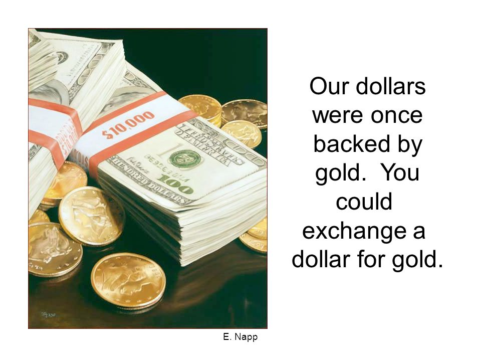 Our dollars were once backed by gold. You could exchange a