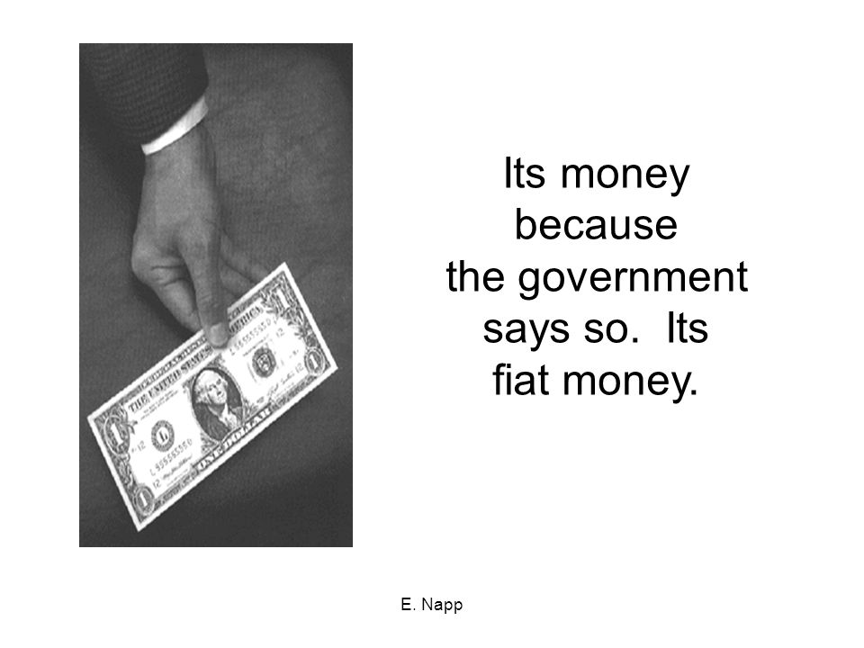 Its money because the government says so. Its fiat money. E. Napp
