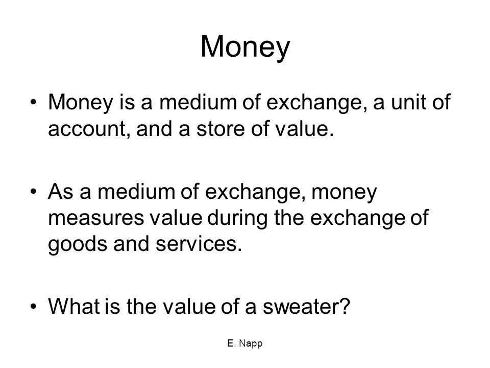Money Money is a medium of exchange, a unit of account, and a store of value.