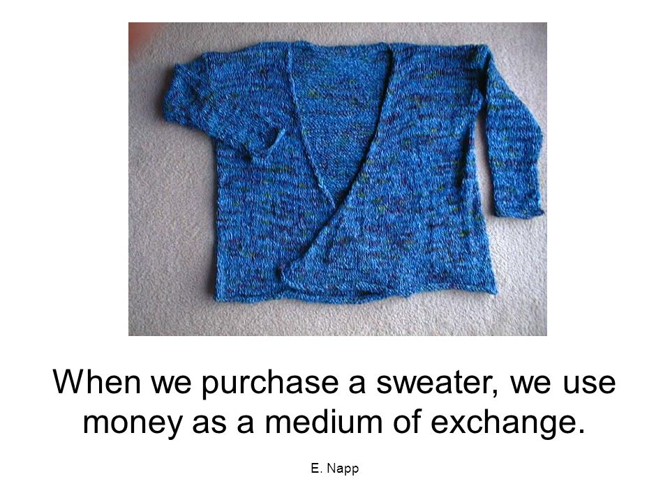 When we purchase a sweater, we use money as a medium of exchange.
